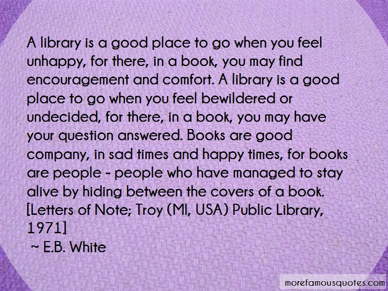 E.B. White Quotes: A Library Is A Good Place To Go When You