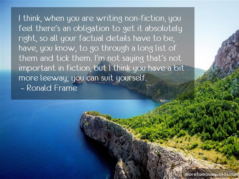 Ronald Frame Quotes: I think when you are writing non fiction
