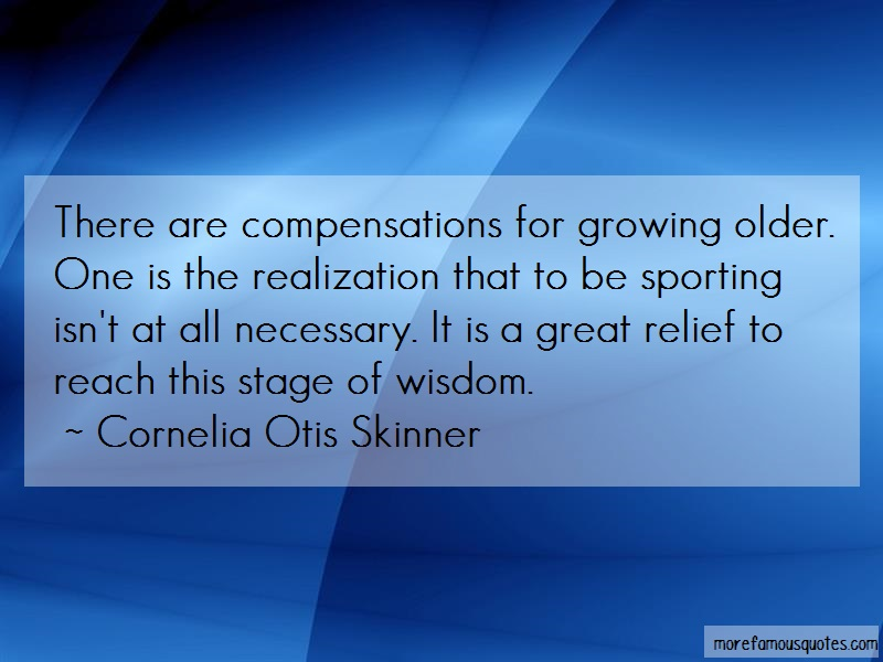 Cornelia Otis Skinner Quotes: There are compensations for growing