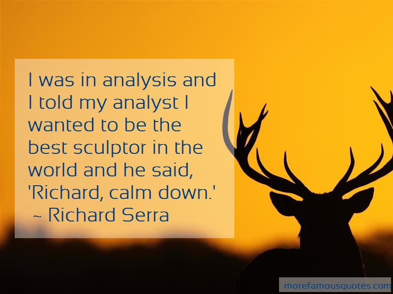 Richard Serra Quotes: I was in analysis and i told my analyst