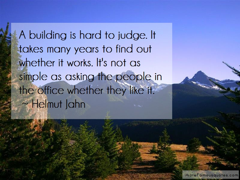Helmut Jahn Quotes: A building is hard to judge it takes