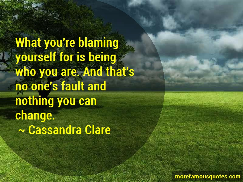 Cassandra Clare Quotes: What youre blaming yourself for is being