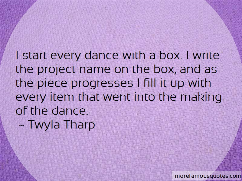 Twyla Tharp Quotes: I start every dance with a box i write