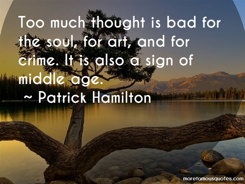 Patrick Hamilton Quotes: Too Much Thought Is Bad For The Soul For