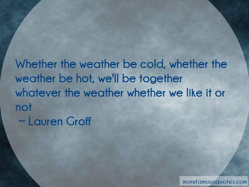 Lauren Groff Quotes: Whether the weather be cold whether the