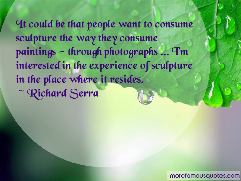 Richard Serra Quotes: It could be that people want to consume