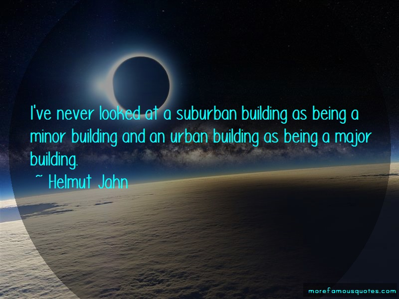 Helmut Jahn Quotes: Ive never looked at a suburban building