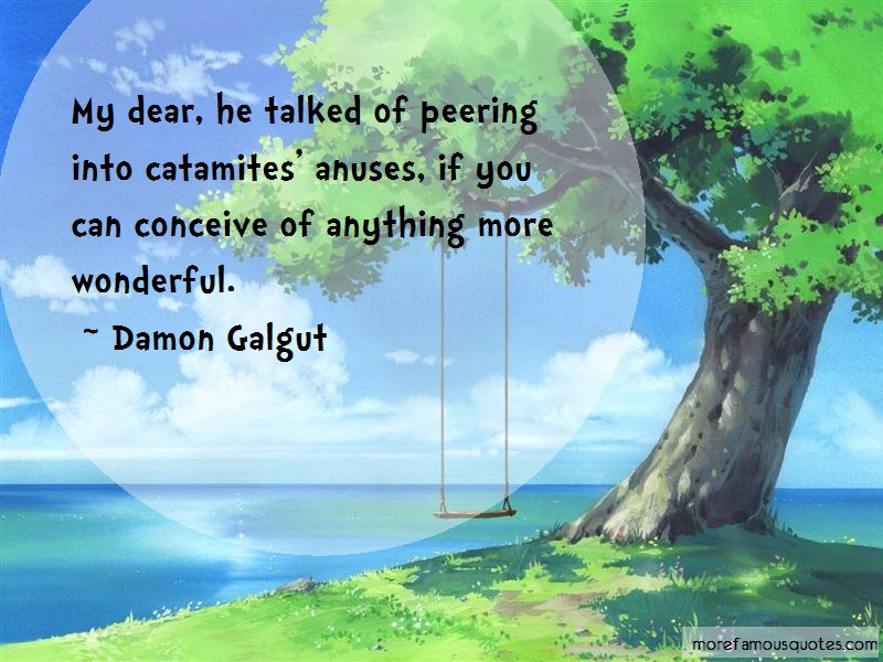 Damon Galgut Quotes: My dear he talked of peering into