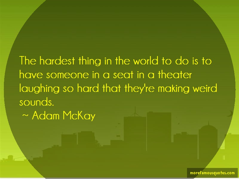 Adam McKay Quotes: The hardest thing in the world to do is