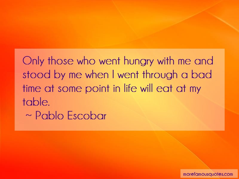 Pablo Escobar Quotes: Only those who went hungry with me and