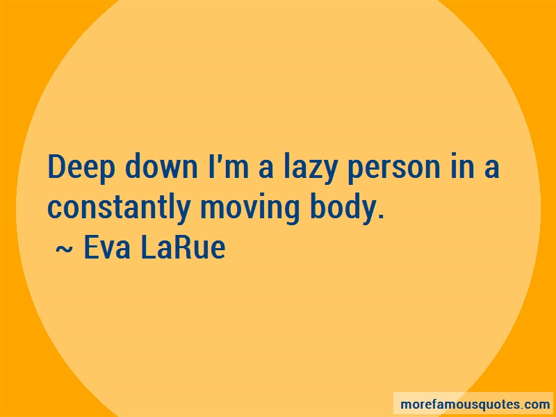 Eva LaRue Quotes: Deep Down Im A Lazy Person In A
