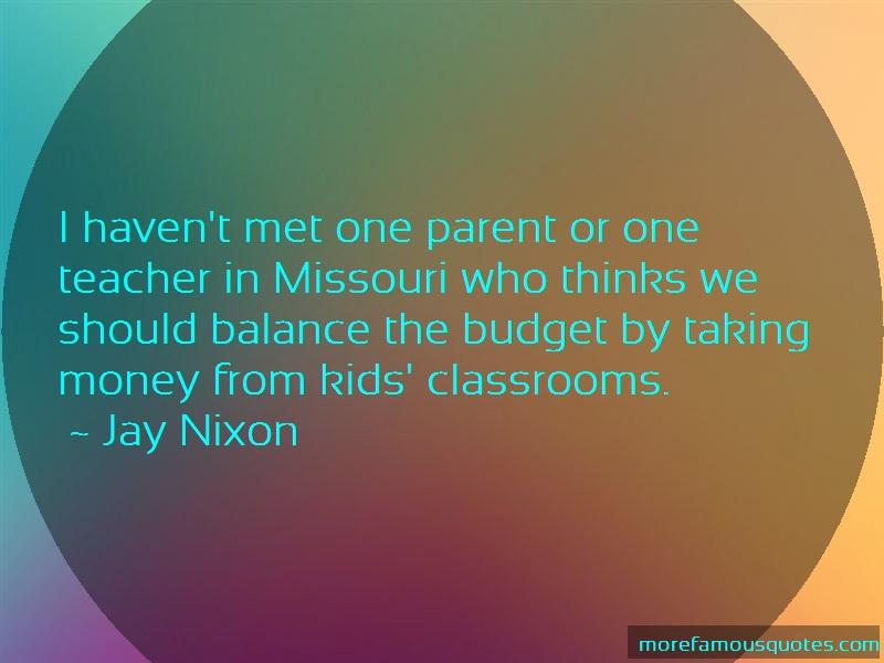 Jay Nixon Quotes: I havent met one parent or one teacher