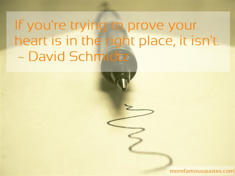 David Schmidtz Quotes: If Youre Trying To Prove Your Heart Is