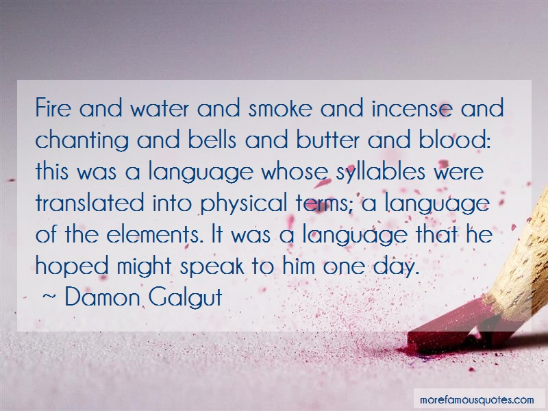 Damon Galgut Quotes: Fire and water and smoke and incense and