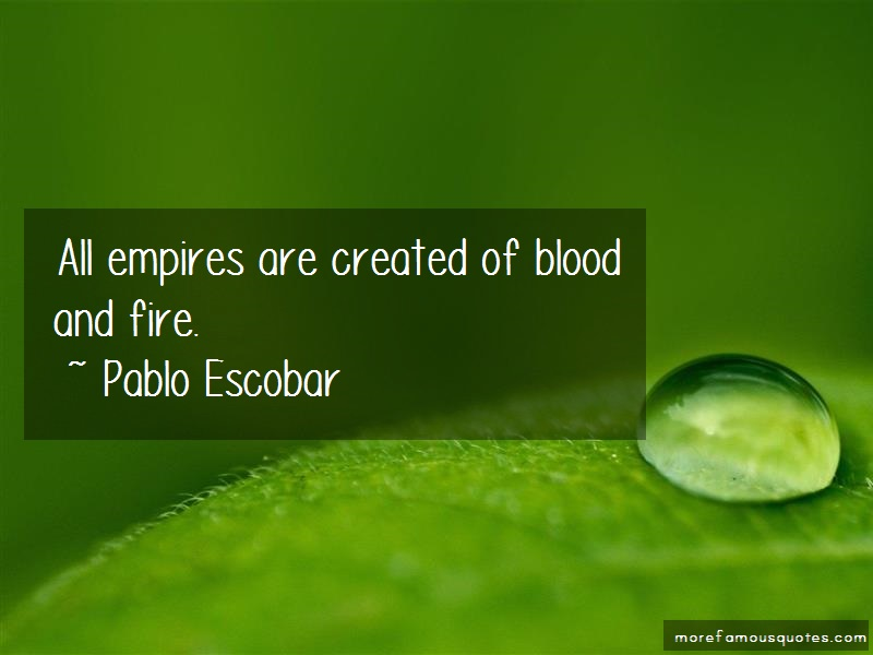 Pablo Escobar Quotes: All empires are created of blood and