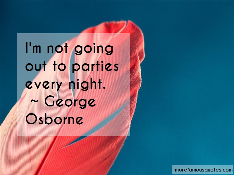 George Osborne Quotes: Im not going out to parties every night