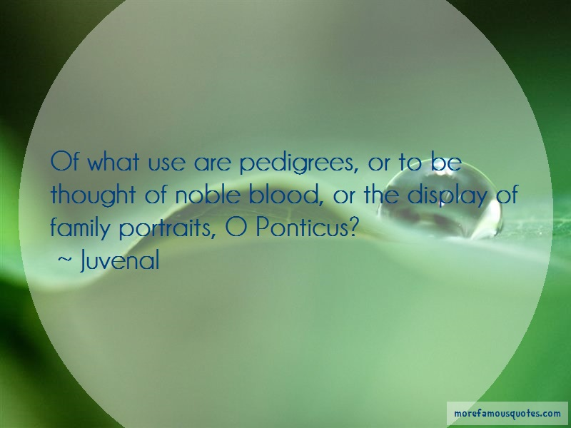 Juvenal Quotes: Of what use are pedigrees or to be