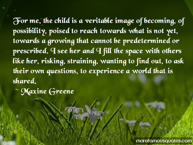 Maxine Greene Quotes: For Me The Child Is A Veritable Image Of