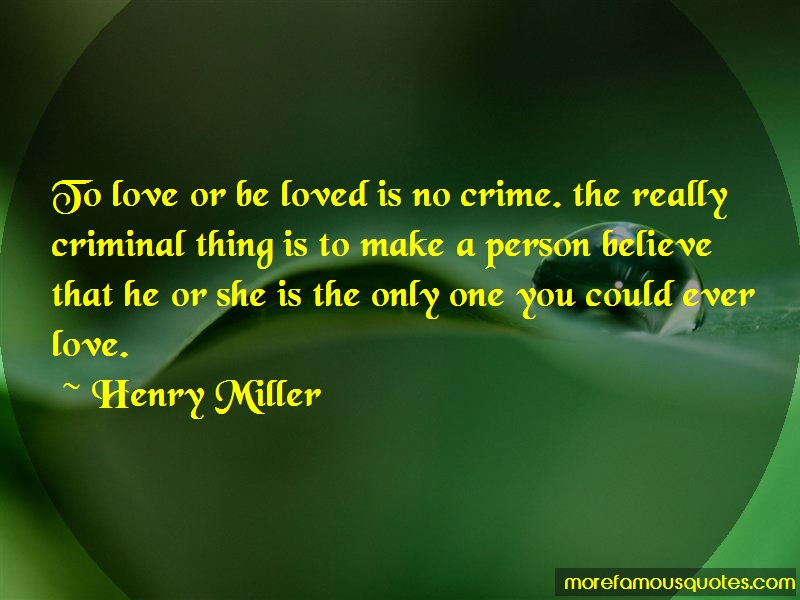 Henry Miller Quotes: To love or be loved is no crime the