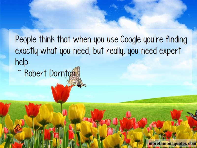 Robert Darnton Quotes: People think that when you use google