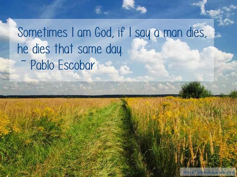 Pablo Escobar Quotes: Sometimes i am god if i say a man dies