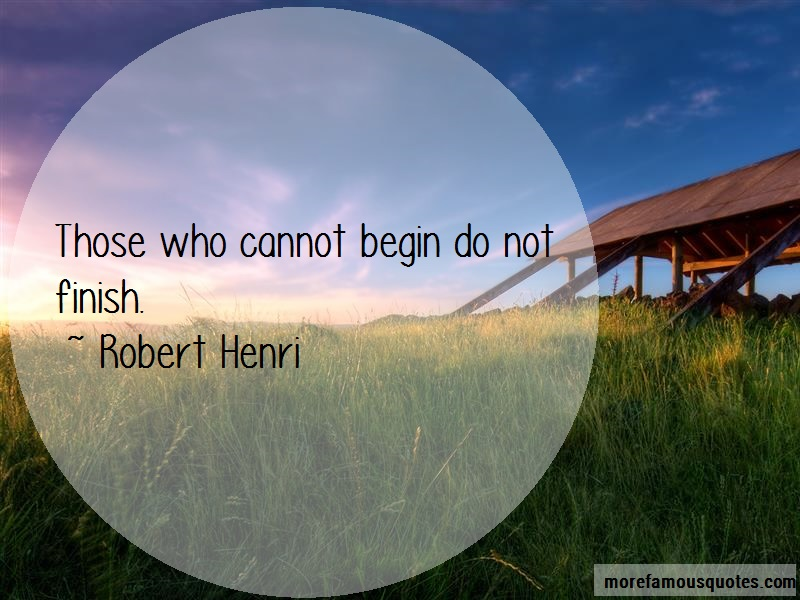 Robert Henri Quotes: Those Who Cannot Begin Do Not Finish