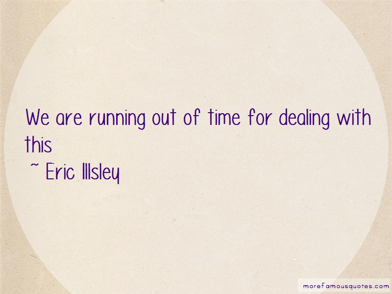 Eric Illsley Quotes: We are running out of time for dealing