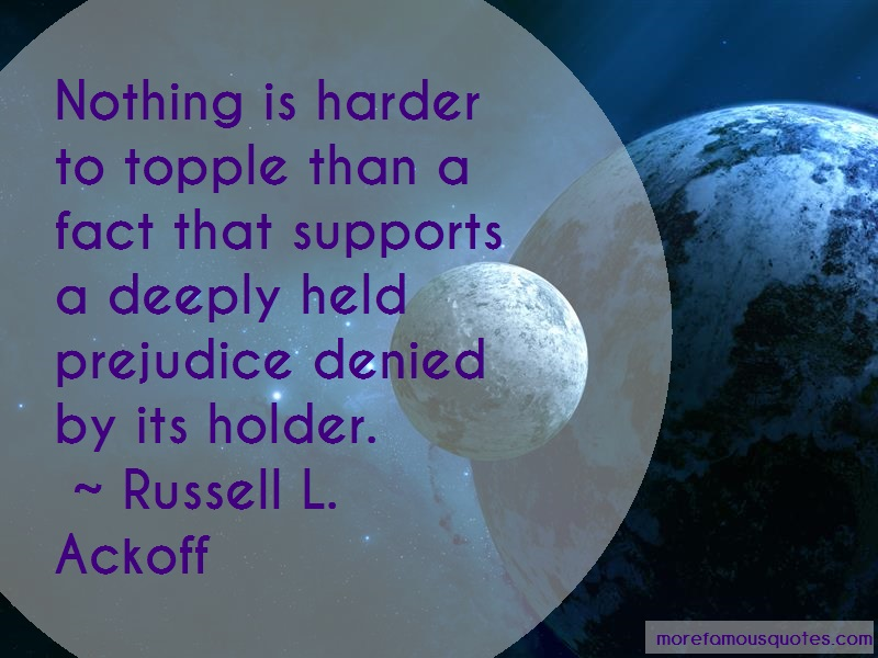 Russell L. Ackoff Quotes: Nothing Is Harder To Topple Than A Fact
