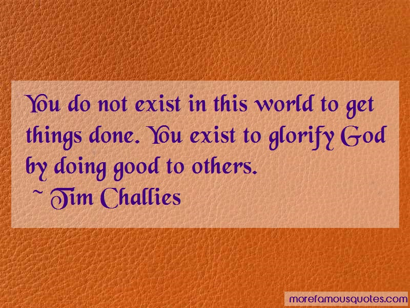 Tim Challies Quotes: You do not exist in this world to get