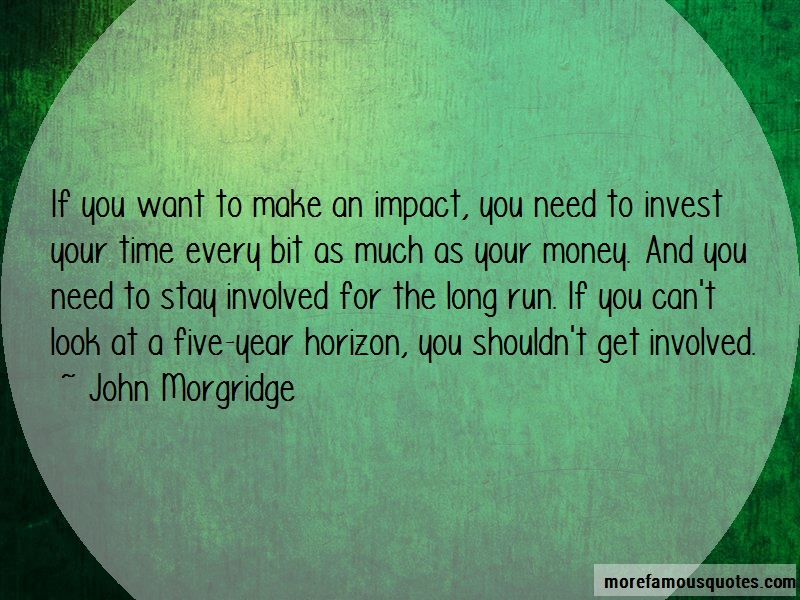 John Morgridge Quotes: If You Want To Make An Impact You Need
