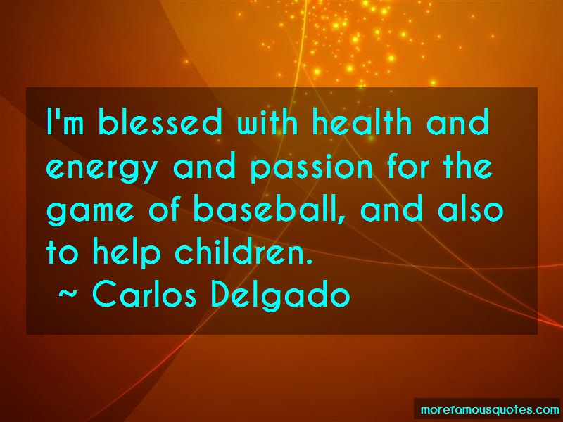 Carlos Delgado Quotes: Im blessed with health and energy and
