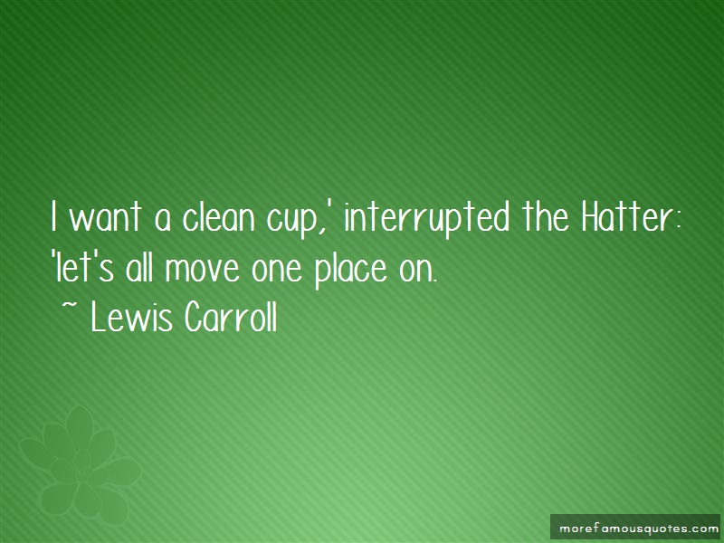 Lewis Carroll Quotes: I want a clean cup interrupted the