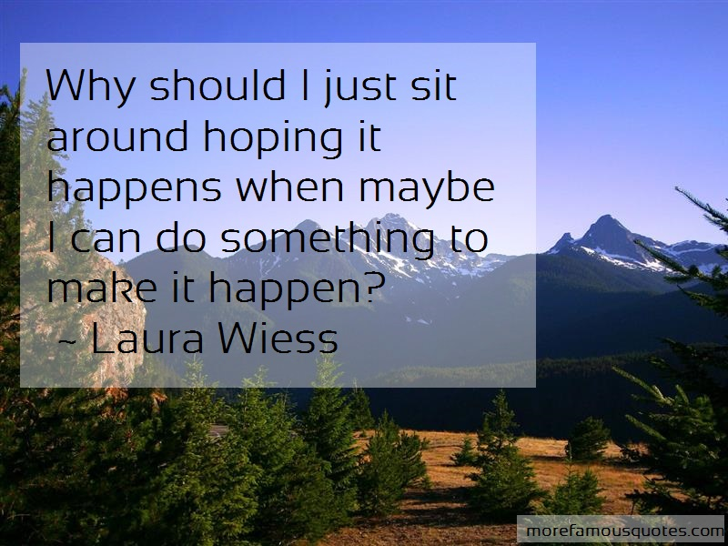 Laura Wiess Quotes: Why should i just sit around hoping it