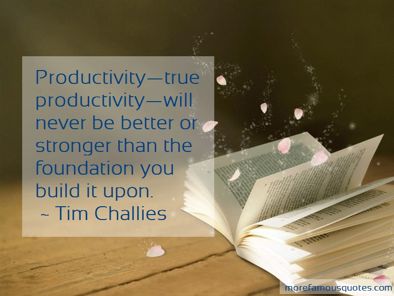 Tim Challies Quotes: Productivitytrue productivitywill never