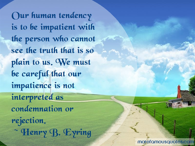 Henry B. Eyring Quotes: Our human tendency is to be impatient