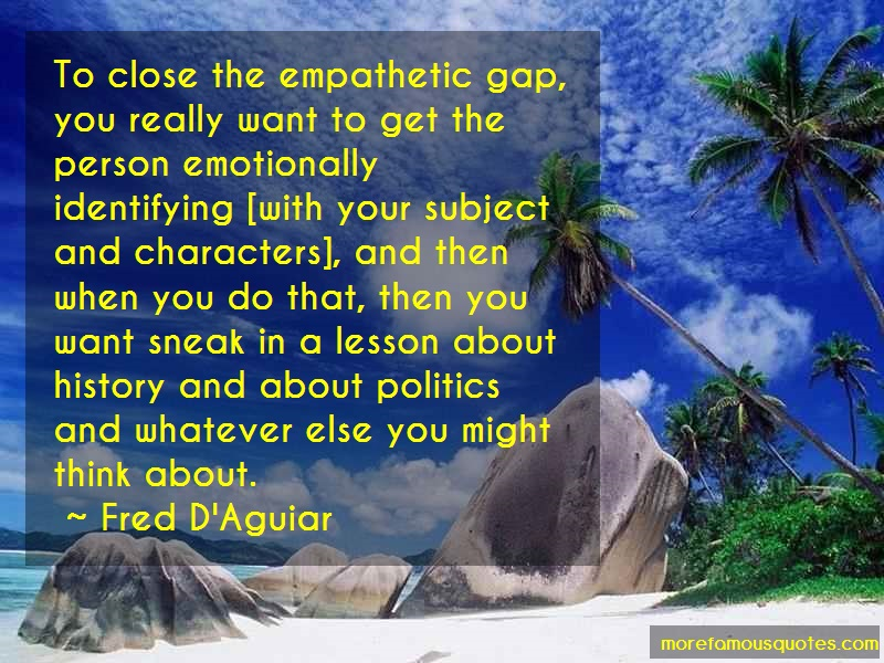 Fred D'Aguiar Quotes: To close the empathetic gap you really