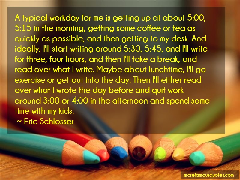 Eric Schlosser Quotes: A typical workday for me is getting up