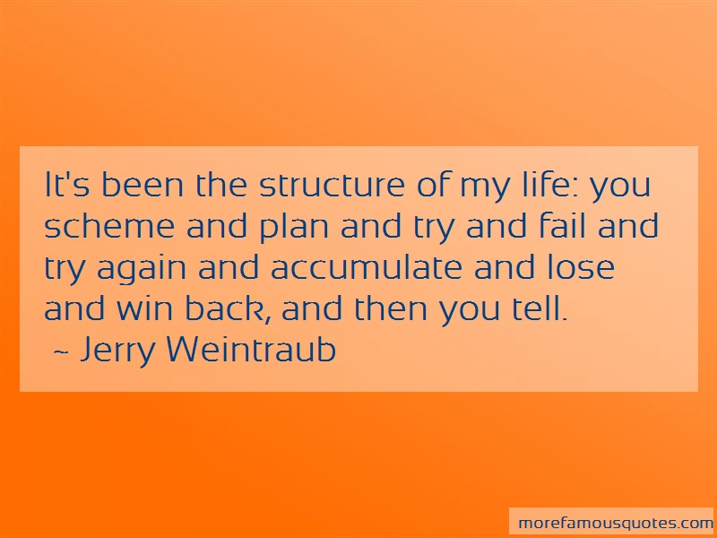 Jerry Weintraub Quotes: Its been the structure of my life you