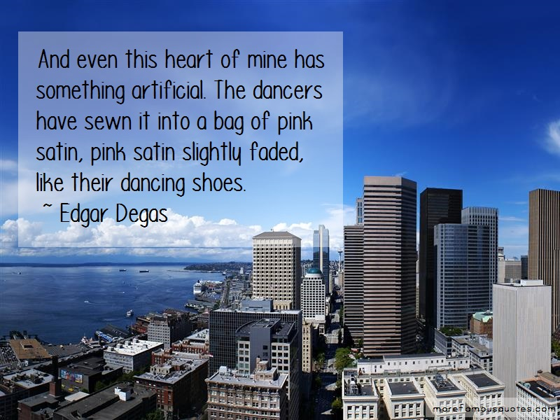 Edgar Degas Quotes: And even this heart of mine has