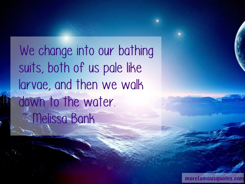 Melissa Bank Quotes: We change into our bathing suits both of
