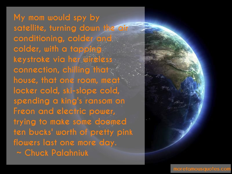 Chuck Palahniuk Quotes: My mom would spy by satellite turning