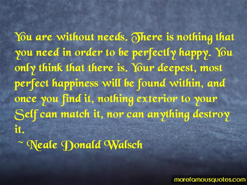 Neale Donald Walsch Quotes: You are without needs there is nothing