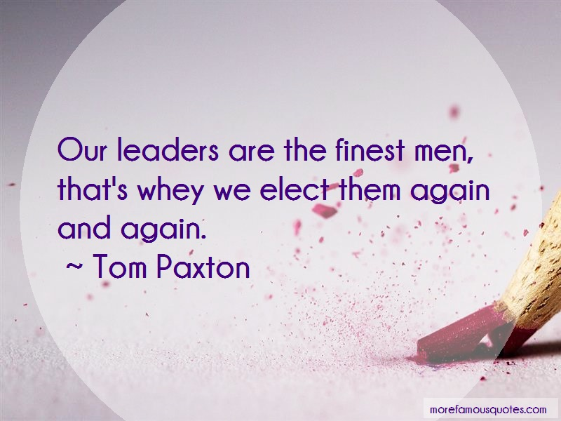 Tom Paxton Quotes: Our Leaders Are The Finest Men Thats