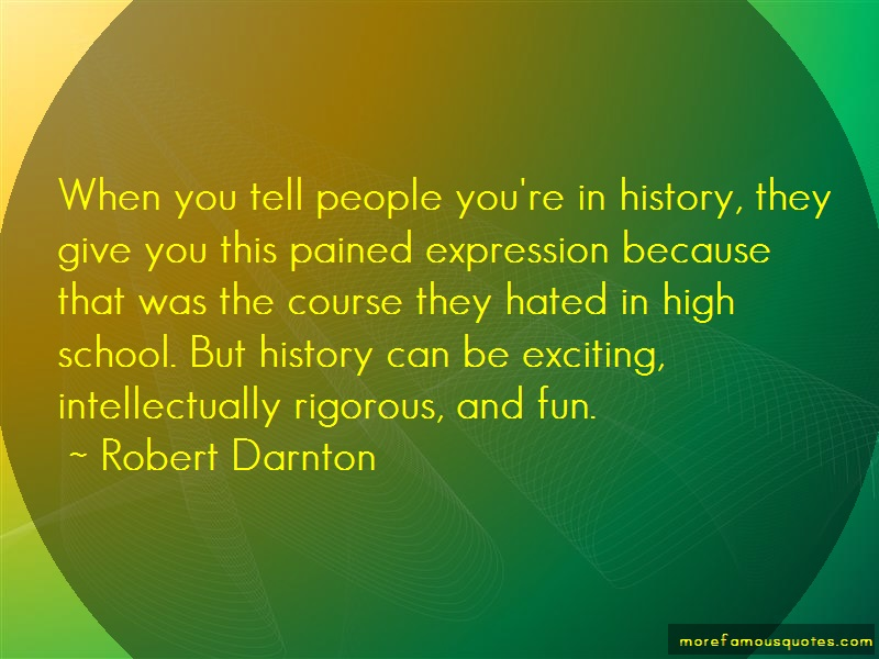 Robert Darnton Quotes: When you tell people youre in history