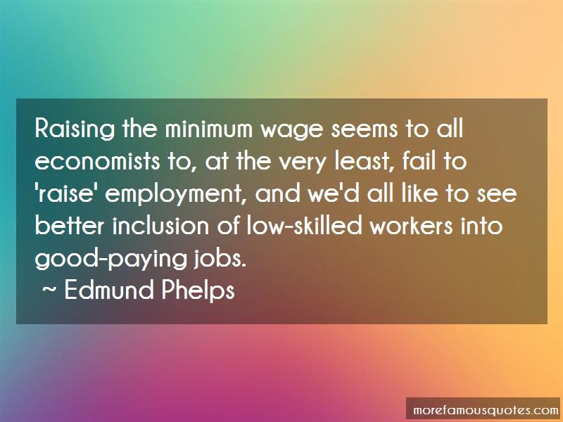Edmund Phelps Quotes: Raising the minimum wage seems to all
