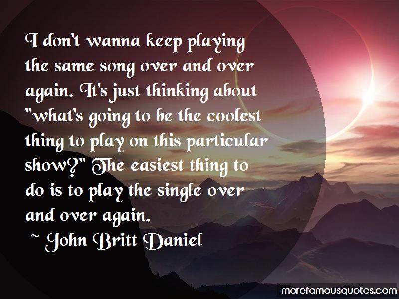 John Britt Daniel Quotes: I dont wanna keep playing the same song
