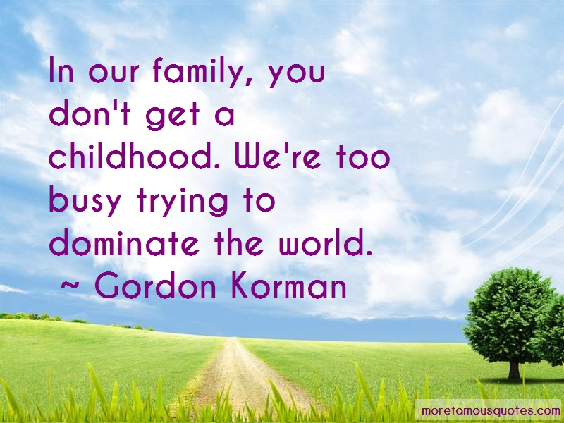 Gordon Korman Quotes: In Our Family You Dont Get A Childhood