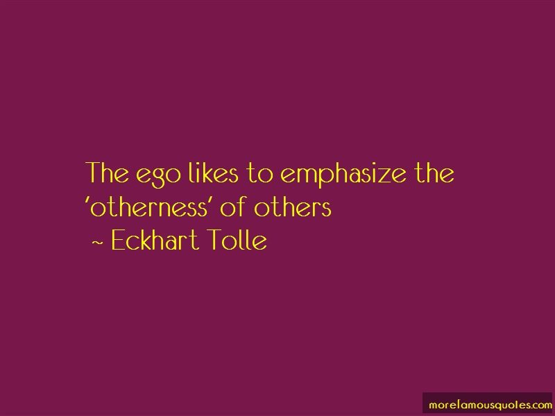 Eckhart Tolle Quotes: The ego likes to emphasize the otherness