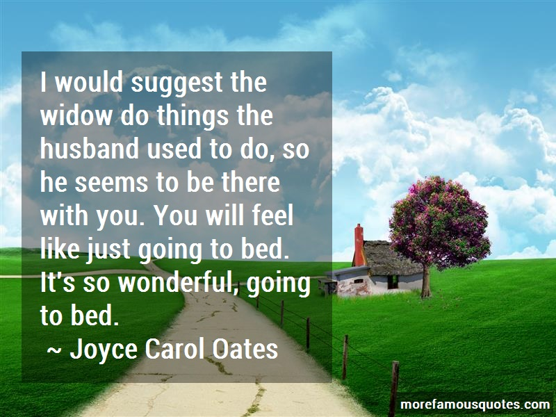 Joyce Carol Oates Quotes: I would suggest the widow do things the