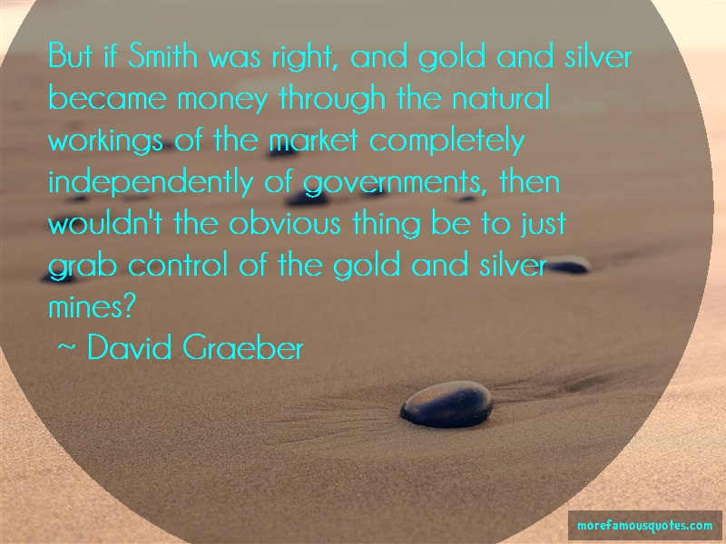 David Graeber Quotes: But If Smith Was Right And Gold And